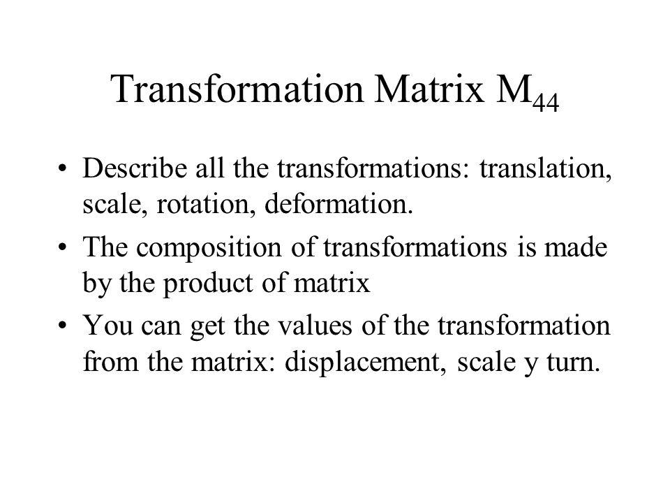 Transformation Matrix M 44 Describe all the transformations: translation, scale, rotation, deformation.