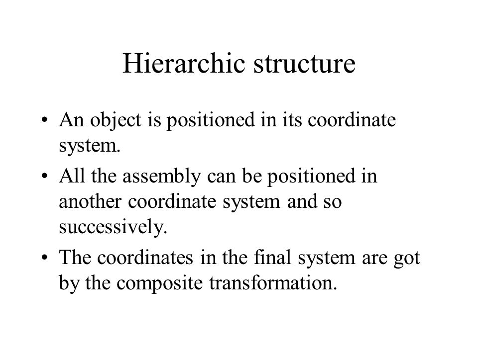 Hierarchic structure An object is positioned in its coordinate system.