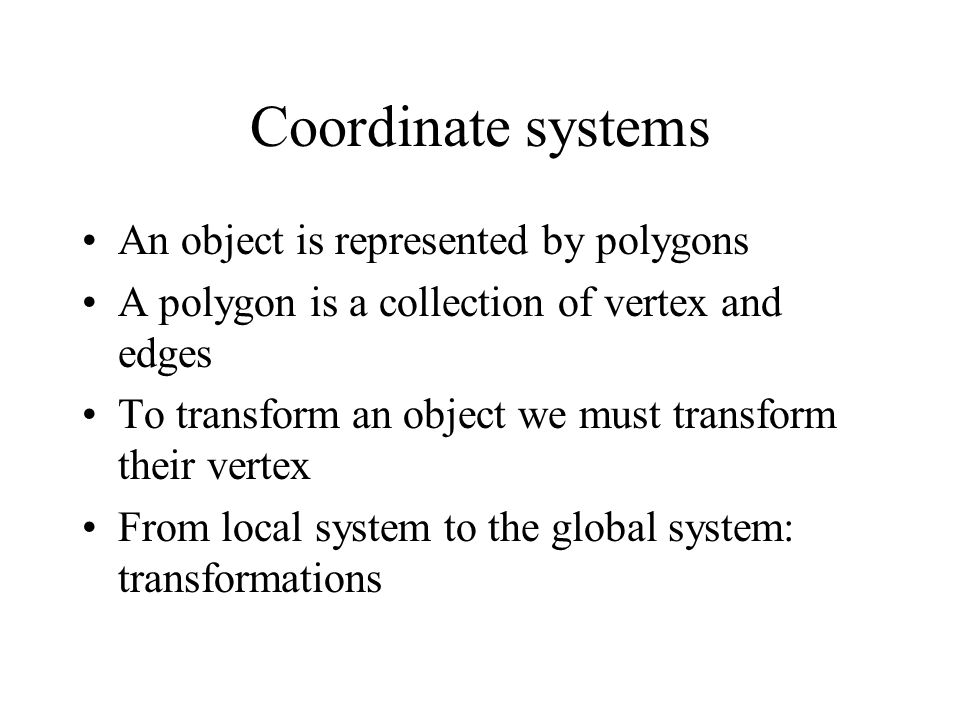 Coordinate systems An object is represented by polygons A polygon is a collection of vertex and edges To transform an object we must transform their vertex From local system to the global system: transformations