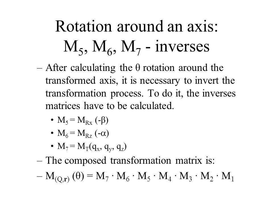 Rotation around an axis: M 5, M 6, M 7 - inverses –After calculating the θ rotation around the transformed axis, it is necessary to invert the transformation process.