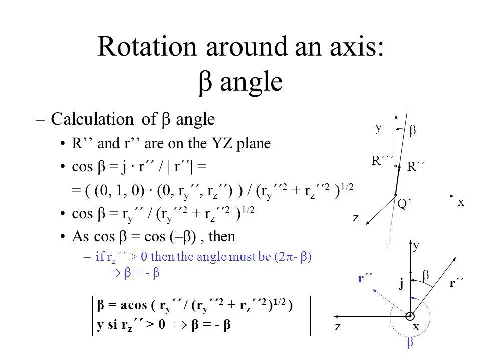 β = acos ( r y ´´ / (r y ´´ 2 + r z ´´ 2 ) 1/2 ) y si r z ´´ > 0  β = - β x y z Q' R´´´ R´´ β β β r´´j z x y Rotation around an axis: β angle –Calculation of β angle R'' and r'' are on the YZ plane cos β = j · r´´ / | r´´| = = ( (0, 1, 0) · (0, r y ´´, r z ´´) ) / (r y ´´ 2 + r z ´´ 2 ) 1/2 cos β = r y ´´ / (r y ´´ 2 + r z ´´ 2 ) 1/2 As cos β = cos (–β), then –if r z ´´ > 0 then the angle must be (2  - β)  β = - β