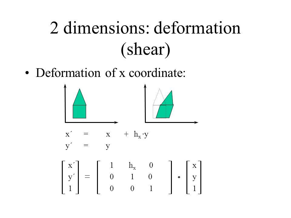 2 dimensions: deformation (shear) Deformation of x coordinate: x´ 1 h x 0 x y´ 0 10y 1 0 0 1 1 x´=x+h x ·y y´=y