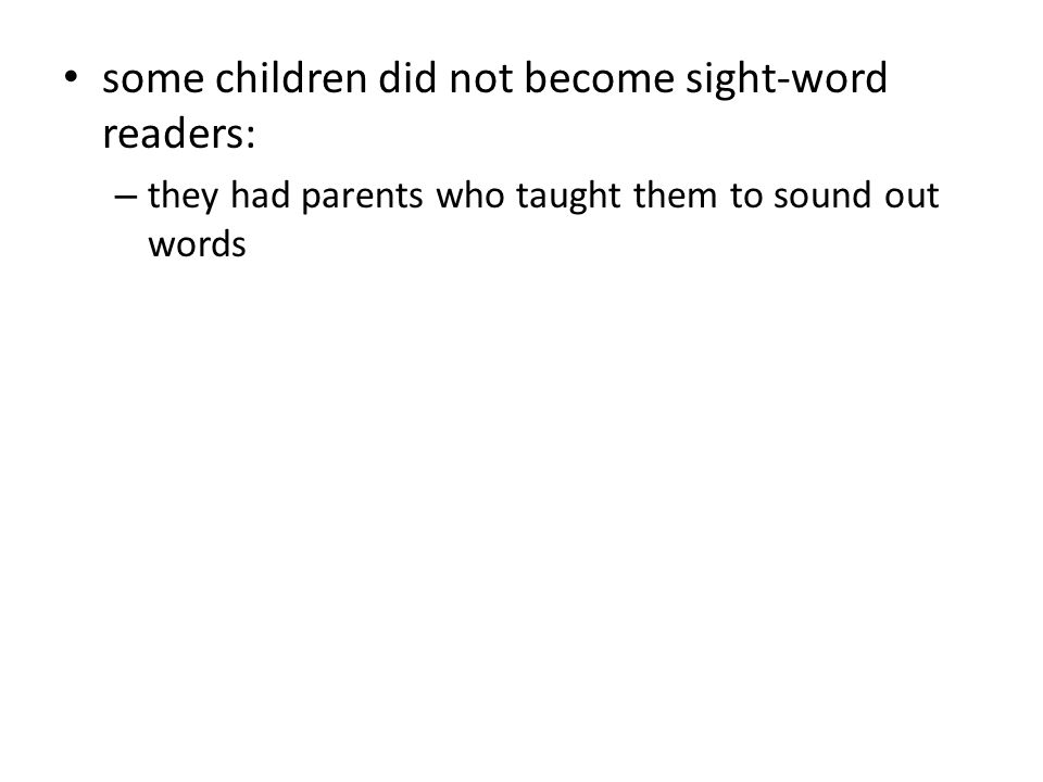 some children did not become sight-word readers: – they had parents who taught them to sound out words