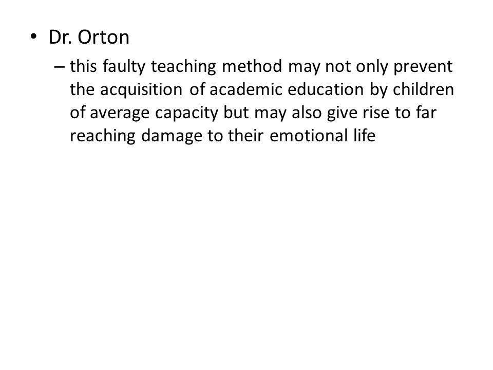 Dr. Orton – this faulty teaching method may not only prevent the acquisition of academic education by children of average capacity but may also give r