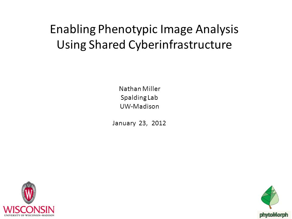 Enabling Phenotypic Image Analysis Using Shared Cyberinfrastructure Nathan Miller Spalding Lab UW-Madison January 23, 2012
