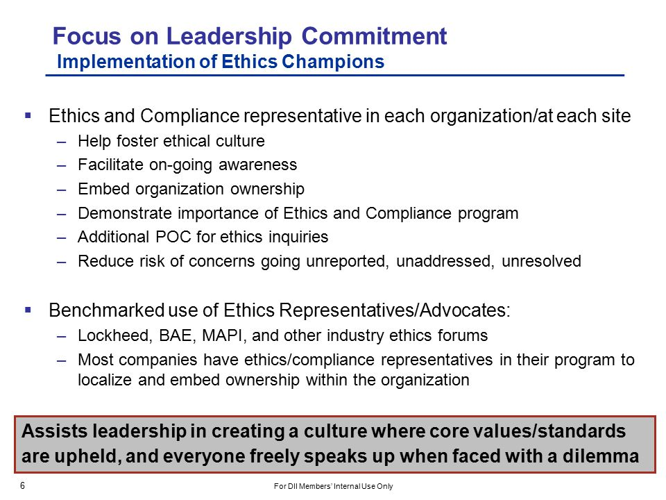 Focus on Leadership Commitment Implementation of Ethics Champions  Ethics and Compliance representative in each organization/at each site –Help foster ethical culture –Facilitate on-going awareness –Embed organization ownership –Demonstrate importance of Ethics and Compliance program –Additional POC for ethics inquiries –Reduce risk of concerns going unreported, unaddressed, unresolved  Benchmarked use of Ethics Representatives/Advocates: –Lockheed, BAE, MAPI, and other industry ethics forums –Most companies have ethics/compliance representatives in their program to localize and embed ownership within the organization Assists leadership in creating a culture where core values/standards are upheld, and everyone freely speaks up when faced with a dilemma 6 For DII Members' Internal Use Only