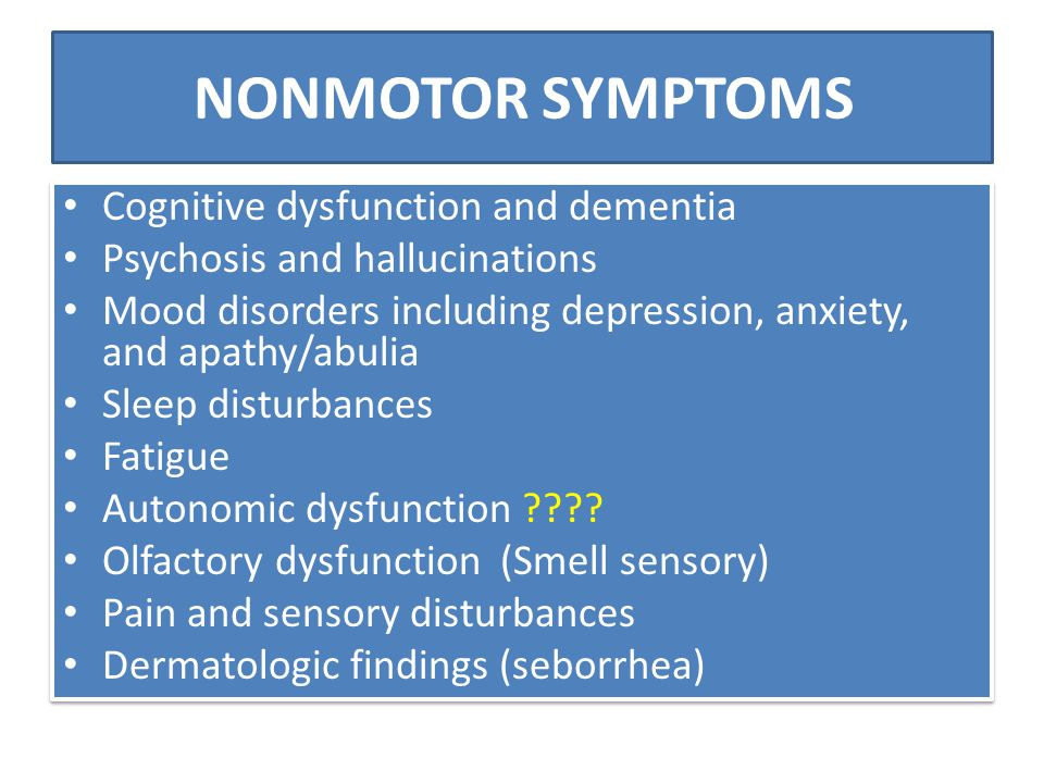 NONMOTOR SYMPTOMS Cognitive dysfunction and dementia Psychosis and hallucinations Mood disorders including depression, anxiety, and apathy/abulia Slee