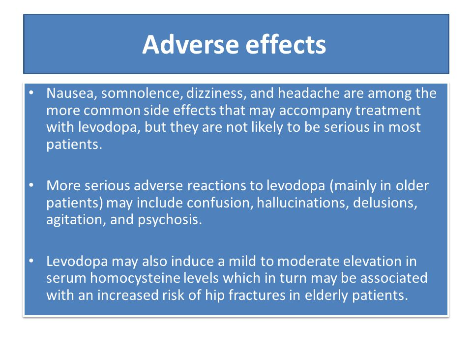 Adverse effects Nausea, somnolence, dizziness, and headache are among the more common side effects that may accompany treatment with levodopa, but the