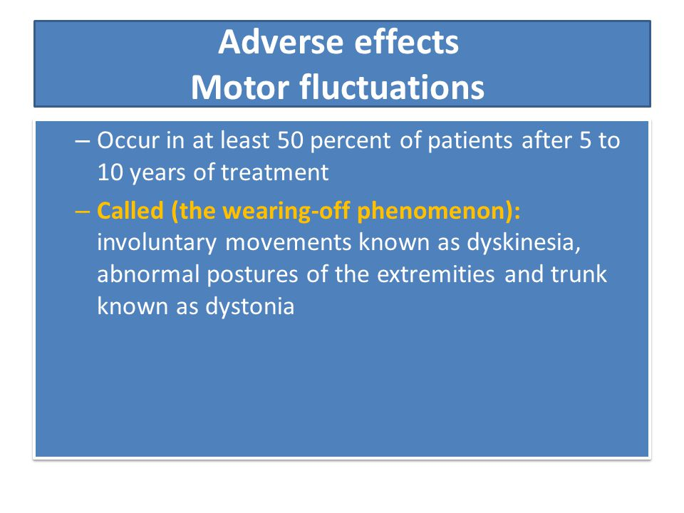 Adverse effects Motor fluctuations – Occur in at least 50 percent of patients after 5 to 10 years of treatment – Called (the wearing-off phenomenon):