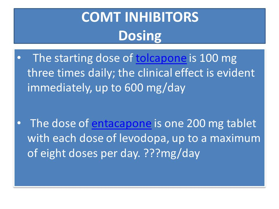 COMT INHIBITORS Dosing The starting dose of tolcapone is 100 mg three times daily; the clinical effect is evident immediately, up to 600 mg/daytolcapo