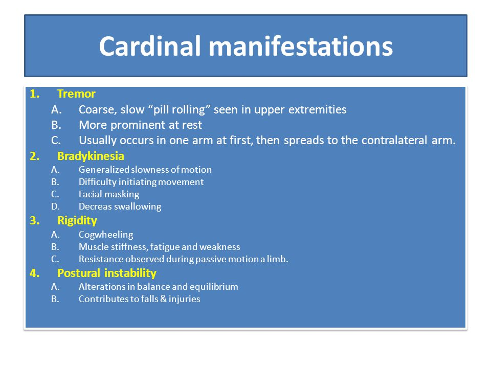 """Cardinal manifestations 1.Tremor A.Coarse, slow """"pill rolling"""" seen in upper extremities B.More prominent at rest C.Usually occurs in one arm at first"""