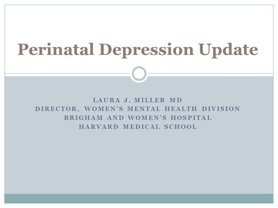 LAURA J. MILLER MD DIRECTOR, WOMEN'S MENTAL HEALTH DIVISION BRIGHAM AND WOMEN'S HOSPITAL HARVARD MEDICAL SCHOOL Perinatal Depression Update