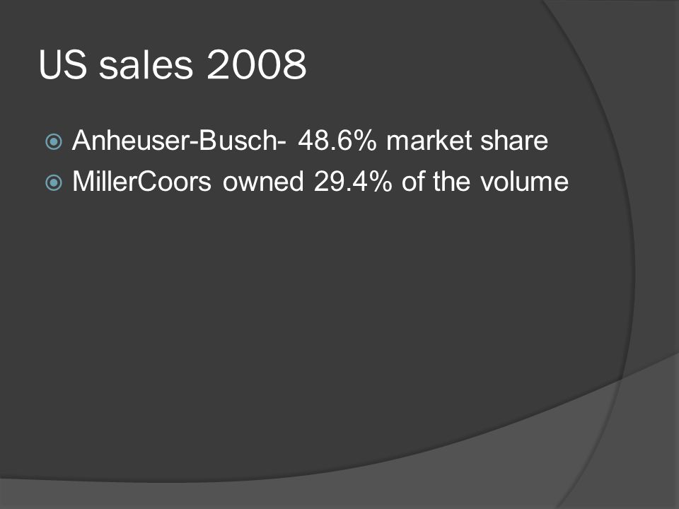 US sales 2008  Anheuser-Busch- 48.6% market share  MillerCoors owned 29.4% of the volume