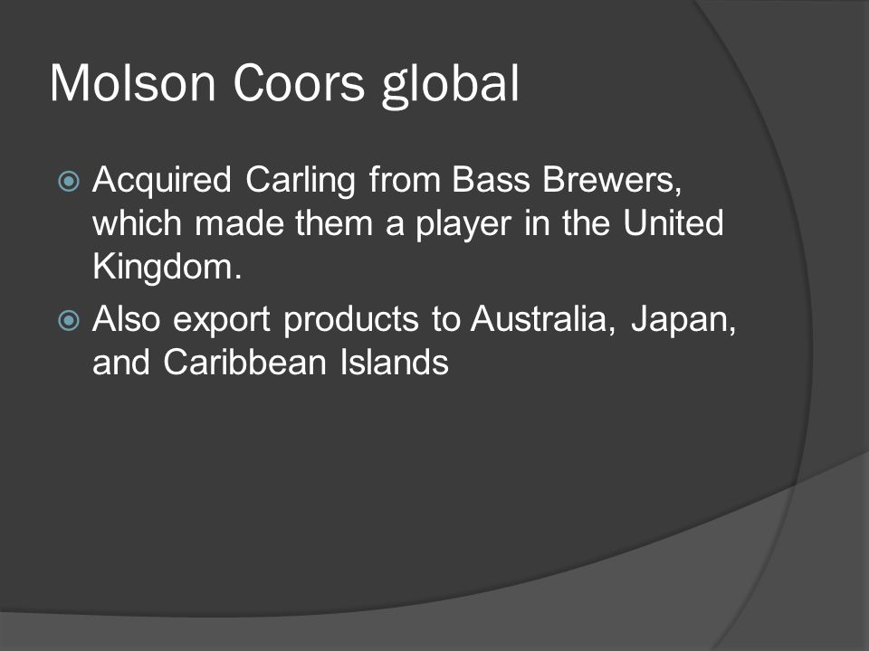 Molson Coors global  Acquired Carling from Bass Brewers, which made them a player in the United Kingdom.