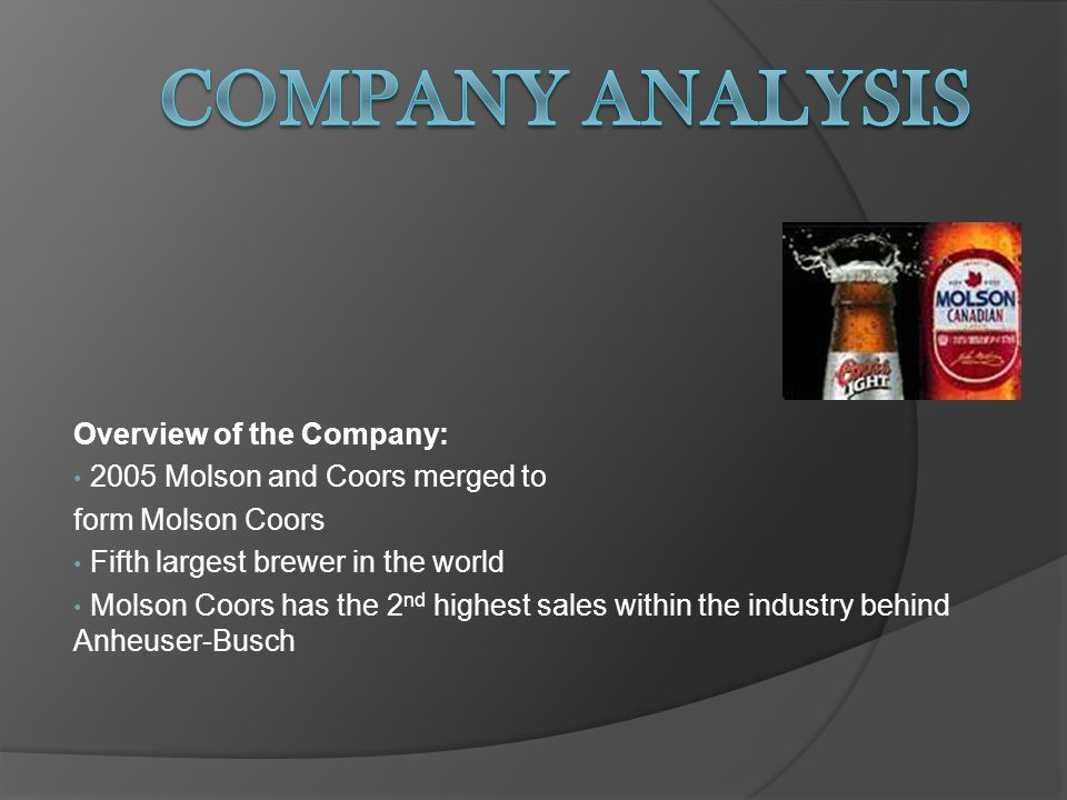 Overview of the Company: 2005 Molson and Coors merged to form Molson Coors Fifth largest brewer in the world Molson Coors has the 2 nd highest sales within the industry behind Anheuser-Busch