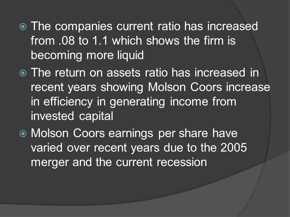  The companies current ratio has increased from.08 to 1.1 which shows the firm is becoming more liquid  The return on assets ratio has increased in recent years showing Molson Coors increase in efficiency in generating income from invested capital  Molson Coors earnings per share have varied over recent years due to the 2005 merger and the current recession
