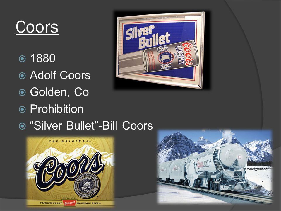 Coors  1880  Adolf Coors  Golden, Co  Prohibition  Silver Bullet -Bill Coors