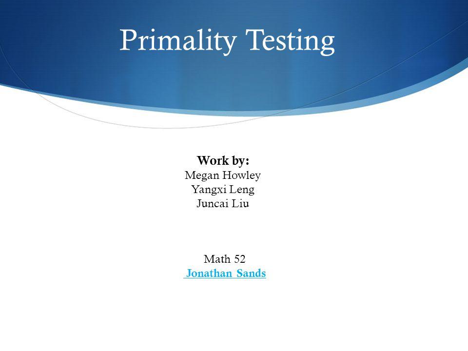 Primality Testing Math 52 Jonathan Sands Work by: Megan Howley Yangxi Leng Juncai Liu