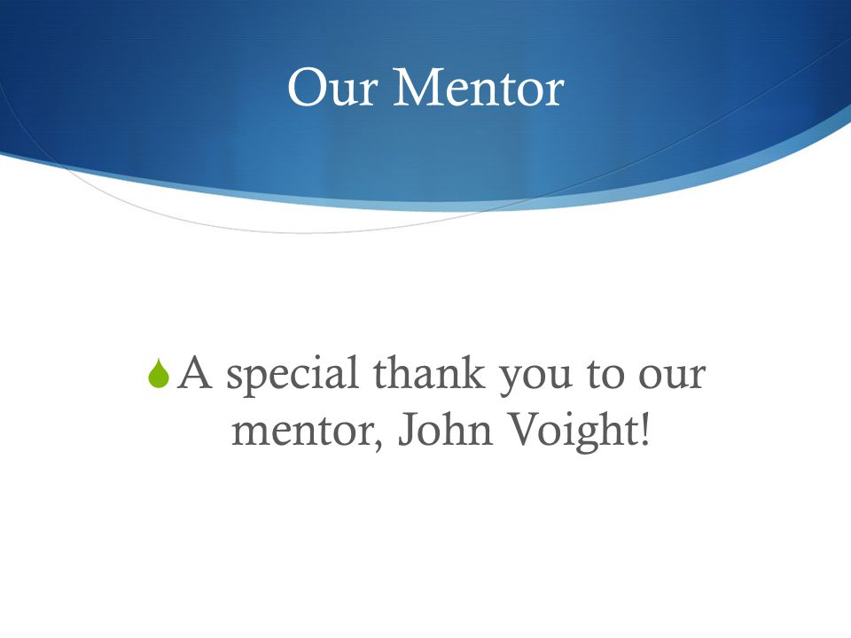 Our Mentor  A special thank you to our mentor, John Voight!