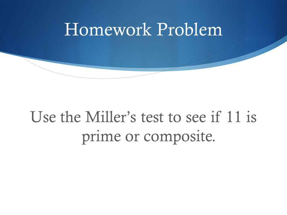 Homework Problem Use the Miller's test to see if 11 is prime or composite.