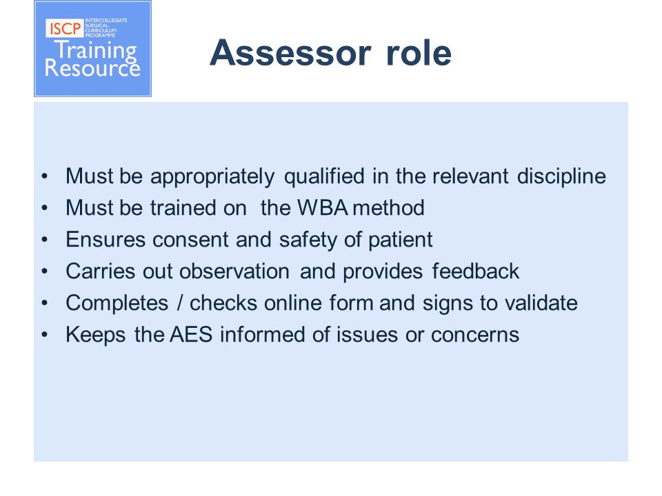 Assessor role Must be appropriately qualified in the relevant discipline Must be trained on the WBA method Ensures consent and safety of patient Carries out observation and provides feedback Completes / checks online form and signs to validate Keeps the AES informed of issues or concerns