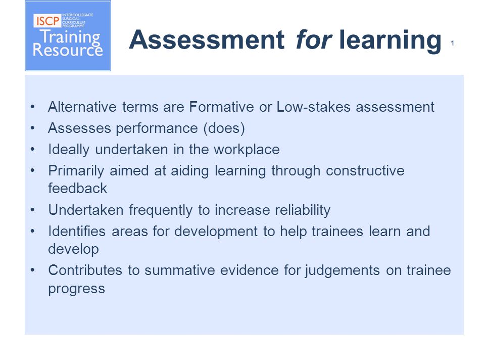 Assessment for learning 1 Alternative terms are Formative or Low-stakes assessment Assesses performance (does) Ideally undertaken in the workplace Primarily aimed at aiding learning through constructive feedback Undertaken frequently to increase reliability Identifies areas for development to help trainees learn and develop Contributes to summative evidence for judgements on trainee progress