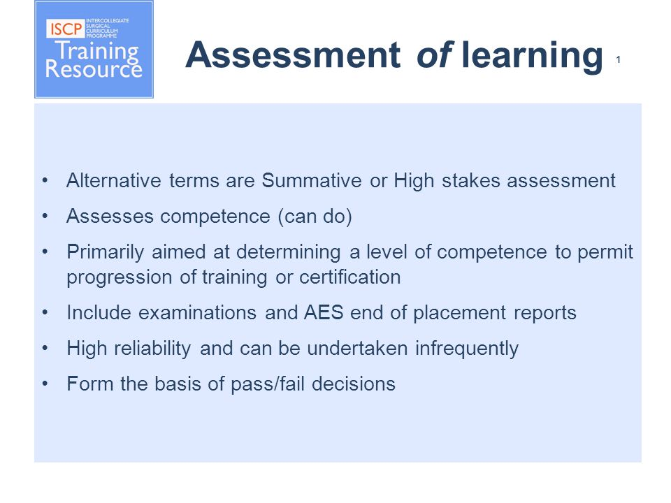 Assessment of learning 1 Alternative terms are Summative or High stakes assessment Assesses competence (can do) Primarily aimed at determining a level of competence to permit progression of training or certification Include examinations and AES end of placement reports High reliability and can be undertaken infrequently Form the basis of pass/fail decisions