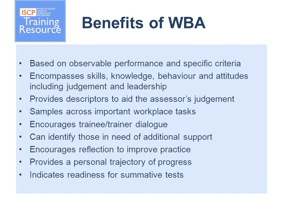 Benefits of WBA Based on observable performance and specific criteria Encompasses skills, knowledge, behaviour and attitudes including judgement and leadership Provides descriptors to aid the assessor's judgement Samples across important workplace tasks Encourages trainee/trainer dialogue Can identify those in need of additional support Encourages reflection to improve practice Provides a personal trajectory of progress Indicates readiness for summative tests