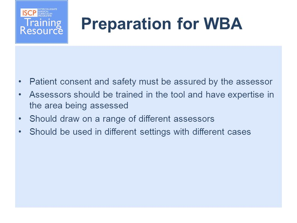 Preparation for WBA Patient consent and safety must be assured by the assessor Assessors should be trained in the tool and have expertise in the area being assessed Should draw on a range of different assessors Should be used in different settings with different cases