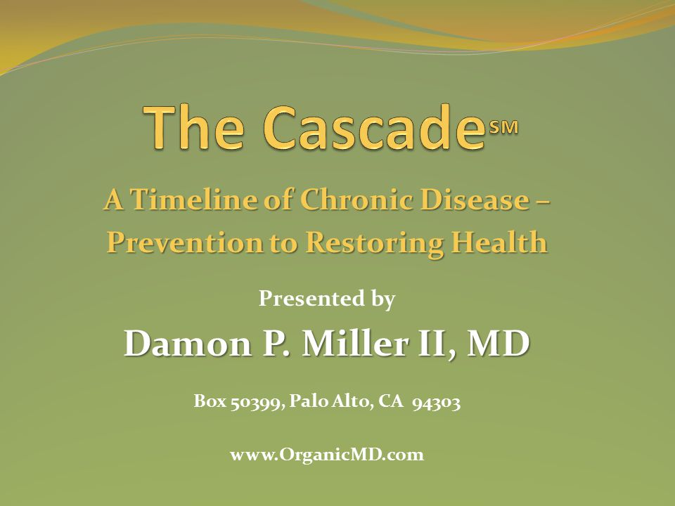 A Timeline of Chronic Disease – Prevention to Restoring Health Presented by Damon P. Miller II, MD Box 50399, Palo Alto, CA 94303 www.OrganicMD.com