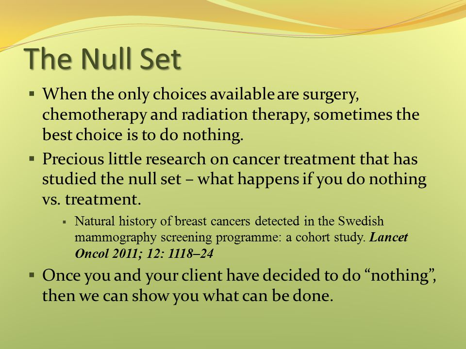 The Null Set  When the only choices available are surgery, chemotherapy and radiation therapy, sometimes the best choice is to do nothing.  Precious