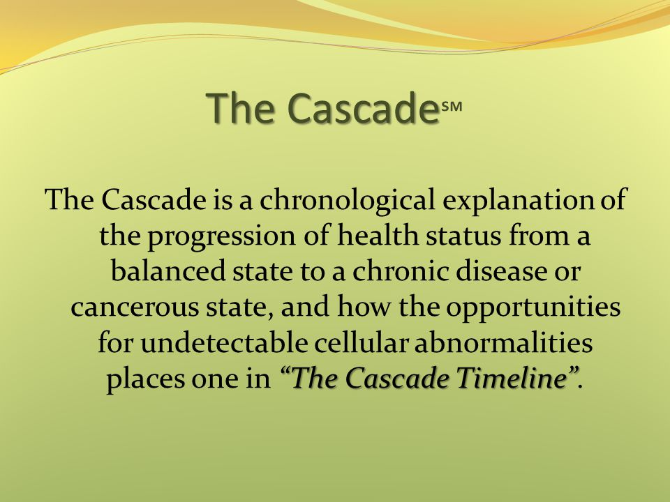 The Cascade The Cascade ℠ The Cascade Timeline The Cascade is a chronological explanation of the progression of health status from a balanced state to a chronic disease or cancerous state, and how the opportunities for undetectable cellular abnormalities places one in The Cascade Timeline .