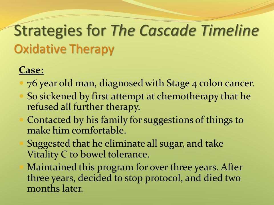 Strategies for The Cascade Timeline Oxidative Therapy Case: 76 year old man, diagnosed with Stage 4 colon cancer.