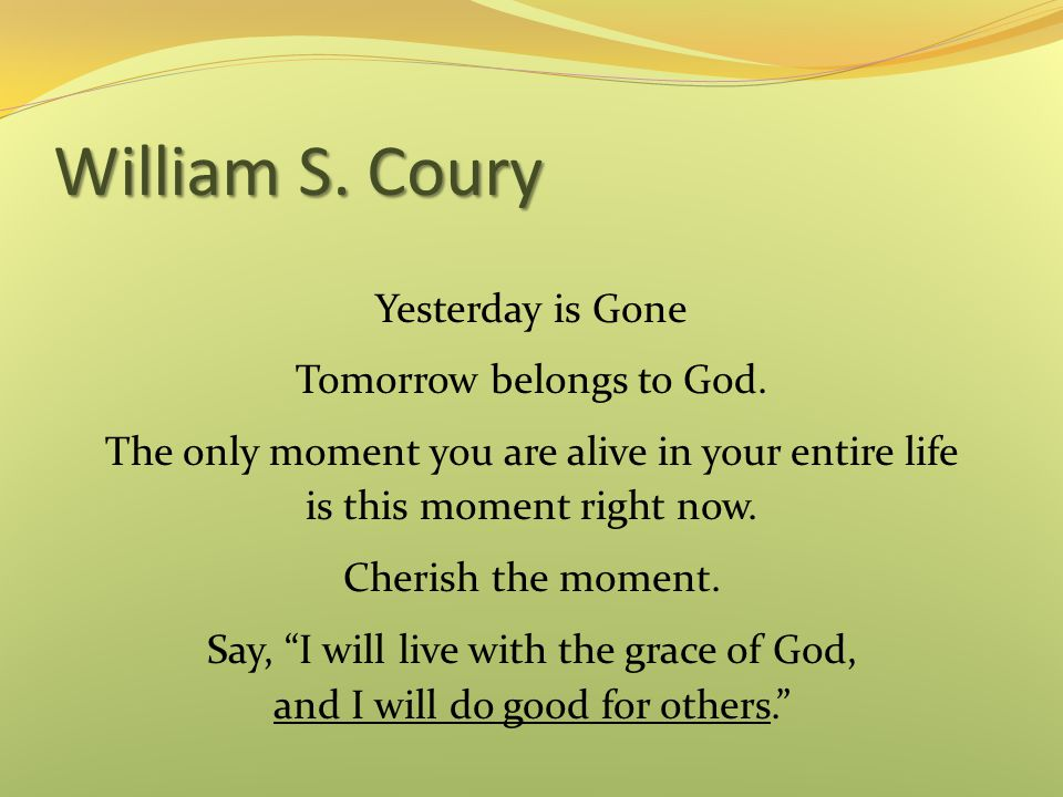 William S.Coury Yesterday is Gone Tomorrow belongs to God.