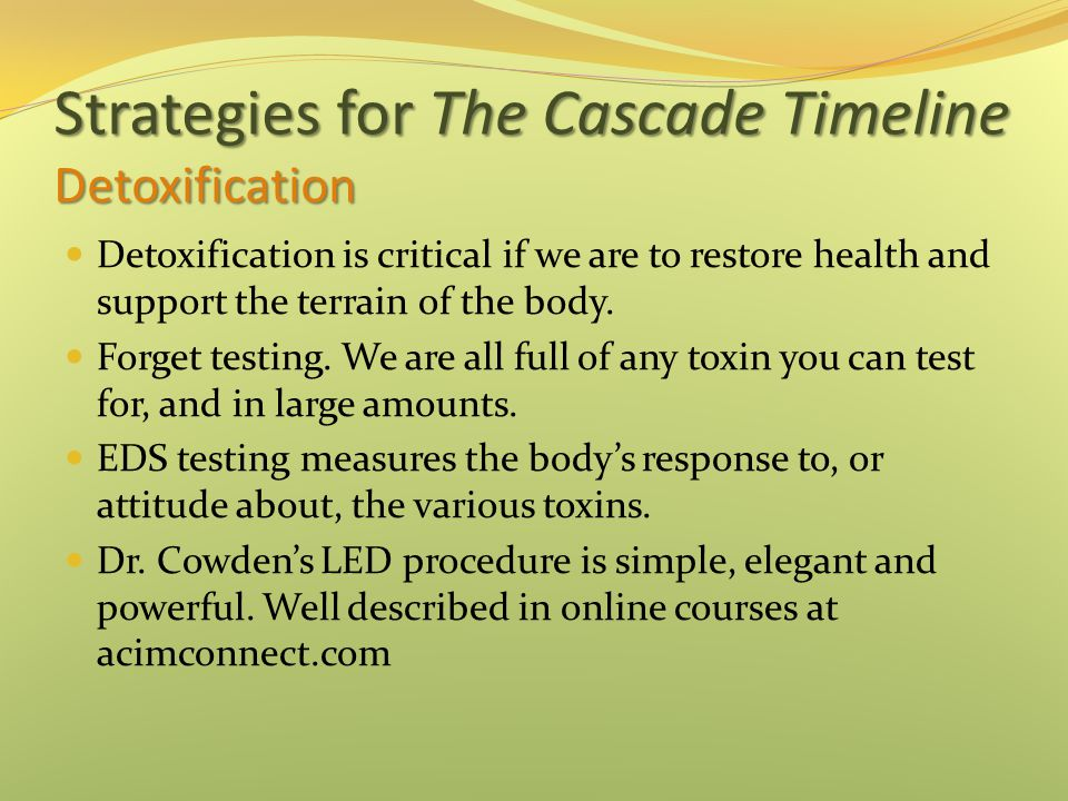 Strategies for The Cascade Timeline Detoxification Detoxification is critical if we are to restore health and support the terrain of the body. Forget