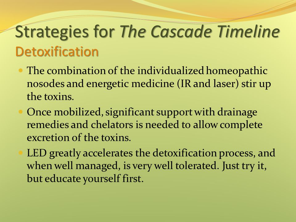 Strategies for The Cascade Timeline Detoxification The combination of the individualized homeopathic nosodes and energetic medicine (IR and laser) stir up the toxins.