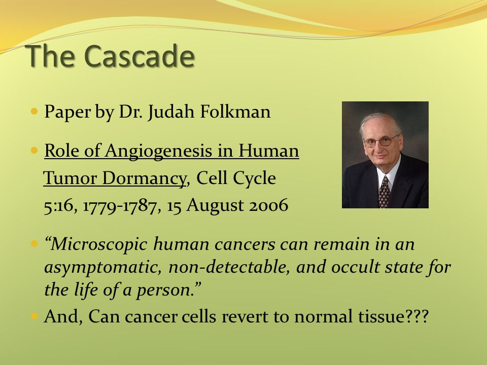 "The Cascade Paper by Dr. Judah Folkman Role of Angiogenesis in Human Tumor Dormancy, Cell Cycle 5:16, 1779-1787, 15 August 2006 ""Microscopic human can"