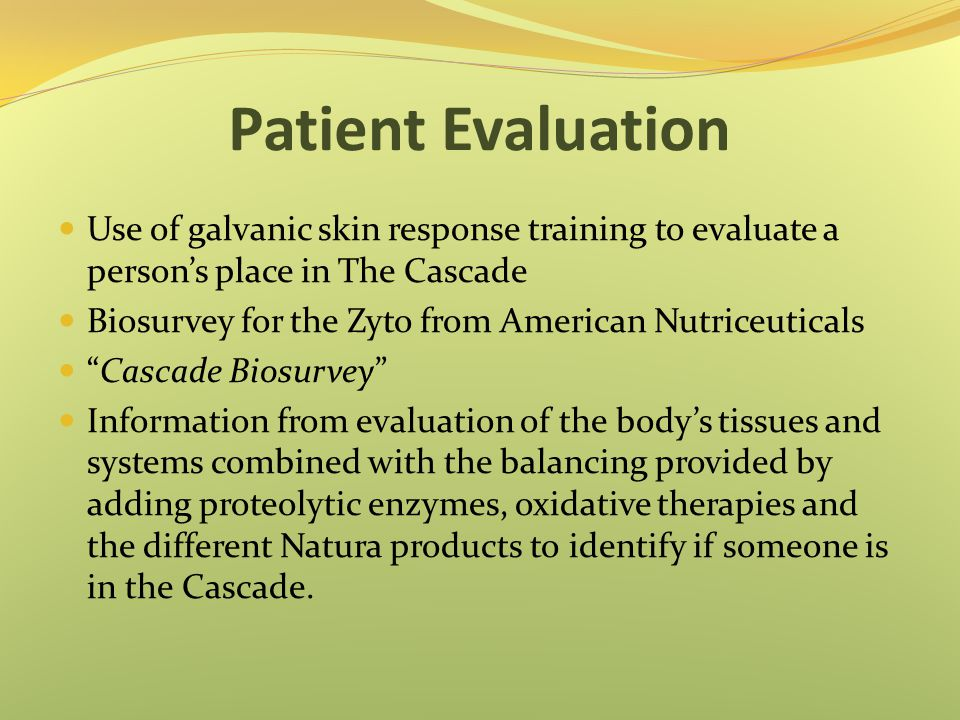 Patient Evaluation Use of galvanic skin response training to evaluate a person's place in The Cascade Biosurvey for the Zyto from American Nutriceuticals Cascade Biosurvey Information from evaluation of the body's tissues and systems combined with the balancing provided by adding proteolytic enzymes, oxidative therapies and the different Natura products to identify if someone is in the Cascade.