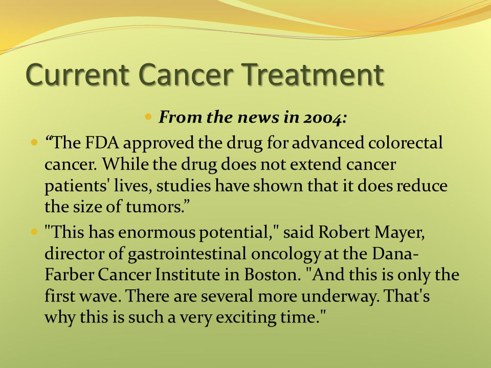 "Current Cancer Treatment From the news in 2004: ""The FDA approved the drug for advanced colorectal cancer. While the drug does not extend cancer patie"