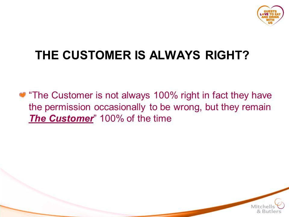 THE CUSTOMER IS ALWAYS RIGHT.