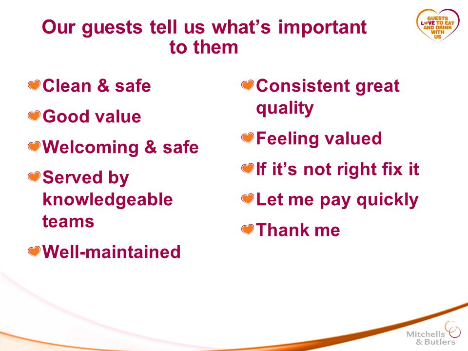 Our guests tell us what's important to them Clean & safe Good value Welcoming & safe Served by knowledgeable teams Well-maintained Consistent great quality Feeling valued If it's not right fix it Let me pay quickly Thank me