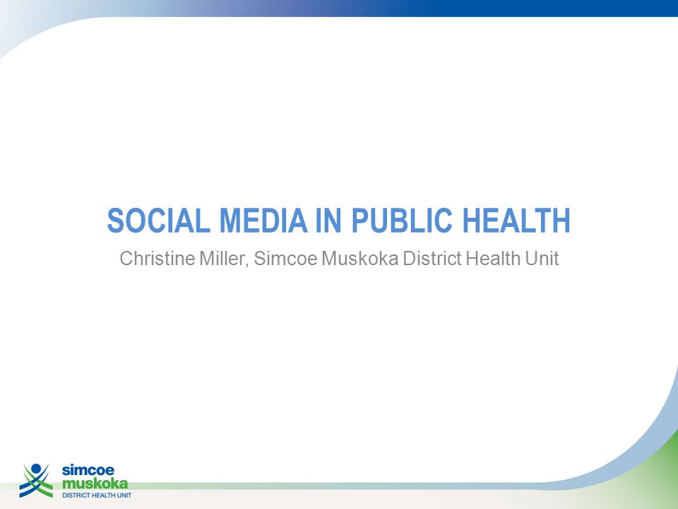 SOCIAL MEDIA IN PUBLIC HEALTH Christine Miller, Simcoe Muskoka District Health Unit