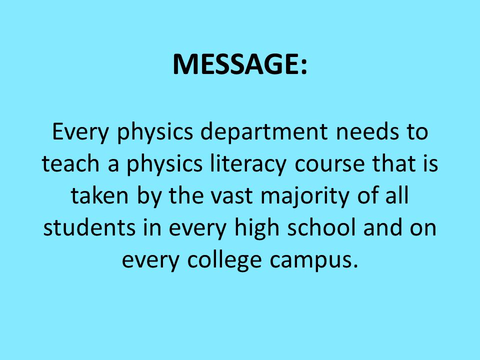 MESSAGE: Every physics department needs to teach a physics literacy course that is taken by the vast majority of all students in every high school and on every college campus.