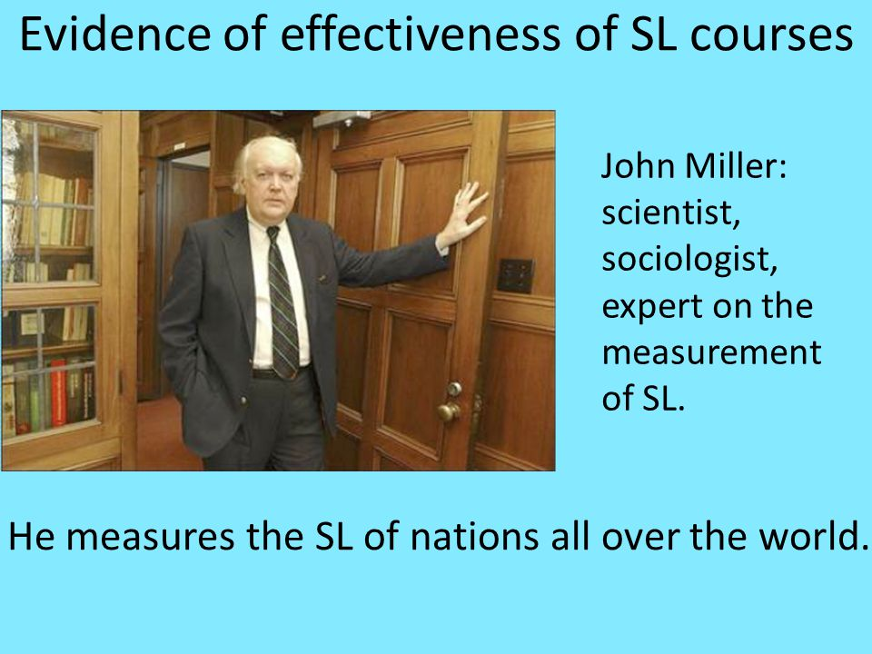 Evidence of effectiveness of SL courses John Miller: scientist, sociologist, expert on the measurement of SL.