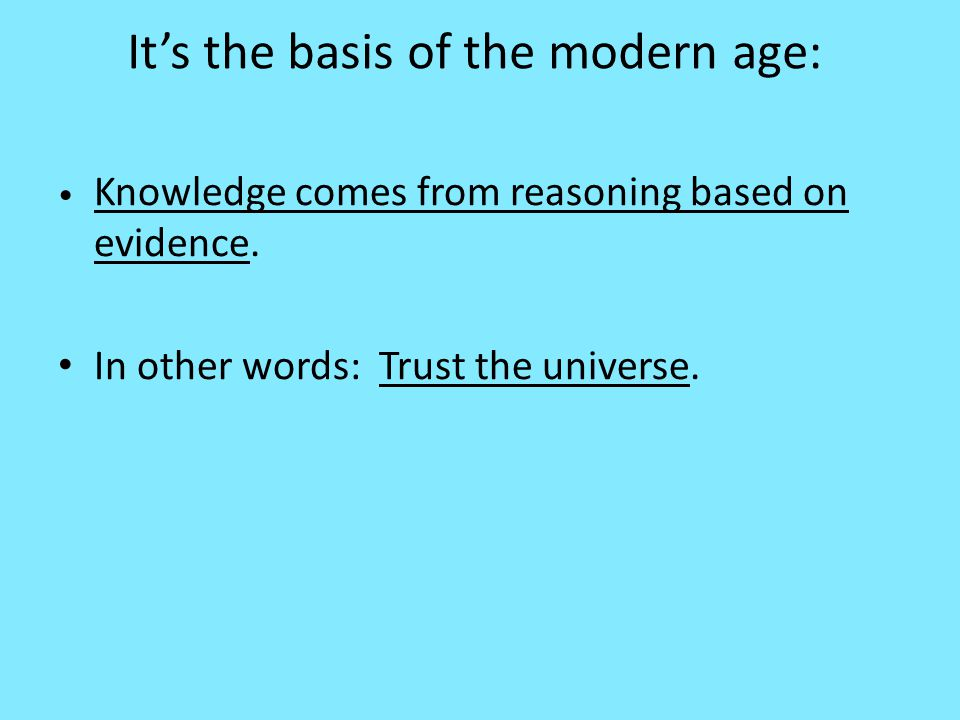 It's the basis of the modern age: Knowledge comes from reasoning based on evidence.