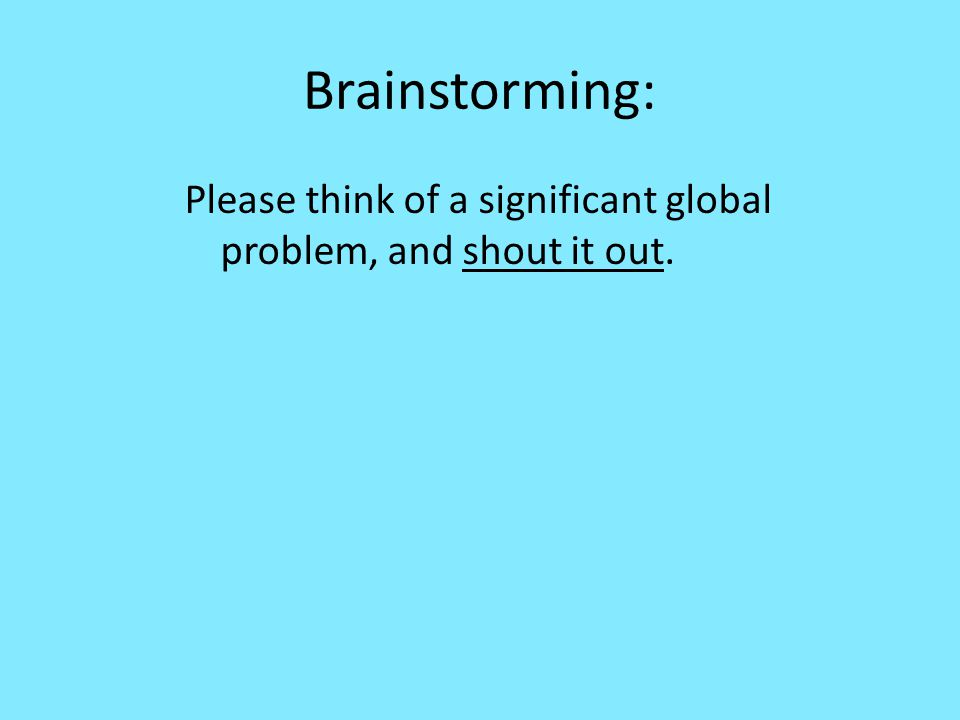 Brainstorming: Please think of a significant global problem, and shout it out.