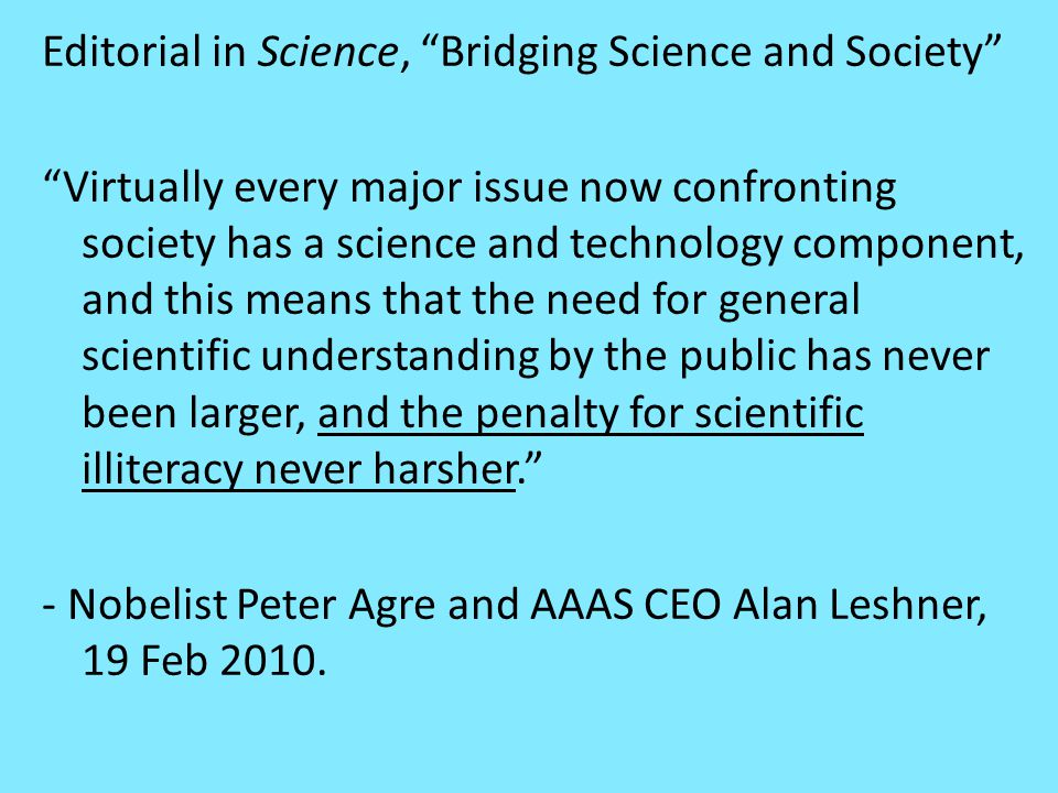 Editorial in Science, Bridging Science and Society Virtually every major issue now confronting society has a science and technology component, and this means that the need for general scientific understanding by the public has never been larger, and the penalty for scientific illiteracy never harsher. - Nobelist Peter Agre and AAAS CEO Alan Leshner, 19 Feb 2010.
