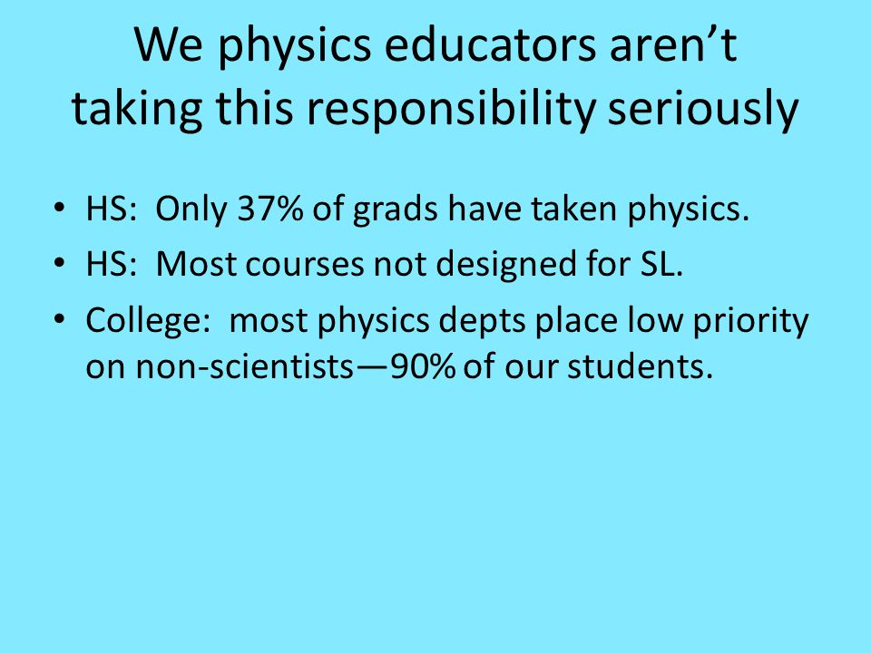 We physics educators aren't taking this responsibility seriously HS: Only 37% of grads have taken physics.
