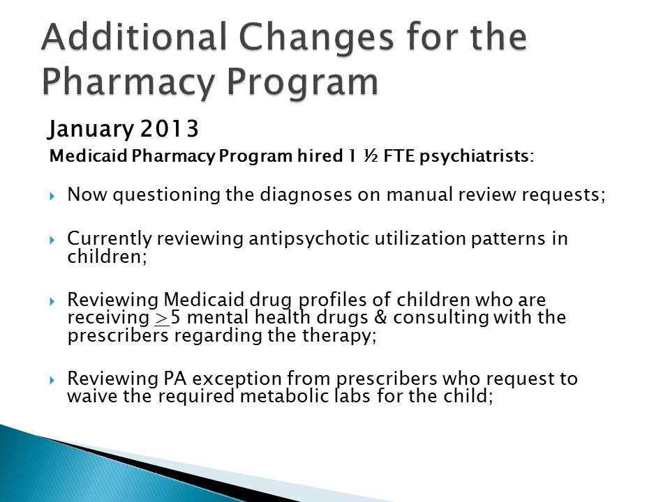 January 2013 Medicaid Pharmacy Program hired 1 ½ FTE psychiatrists:  Now questioning the diagnoses on manual review requests;  Currently reviewing antipsychotic utilization patterns in children;  Reviewing Medicaid drug profiles of children who are receiving >5 mental health drugs & consulting with the prescribers regarding the therapy;  Reviewing PA exception from prescribers who request to waive the required metabolic labs for the child;