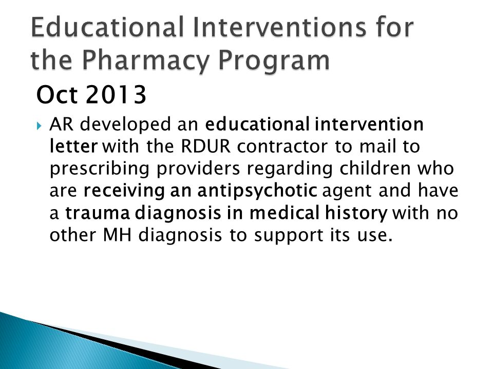 Oct 2013  AR developed an educational intervention letter with the RDUR contractor to mail to prescribing providers regarding children who are receiving an antipsychotic agent and have a trauma diagnosis in medical history with no other MH diagnosis to support its use.